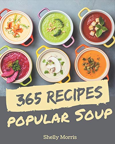 365 Popular Soup Recipes: A Soup Cookbook You Will Need