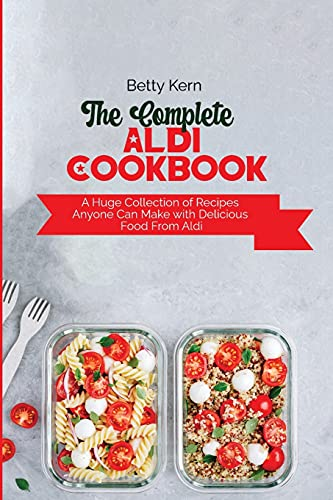 The Complete Aldi Cookbook: A Huge Collection of Recipes Anyone Can Make with Delicious Food From Aldi