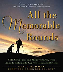 All the Memorable Rounds: Golf Adventures and Misadventures, from Augusta National to Cypress Point and Beyond by [Tripp Bowden, Bob Jones]