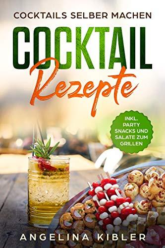 Cocktail Rezepte: Cocktails selber machen INKL. PARTY SNACKS UND SALATE ZUM GRILLEN