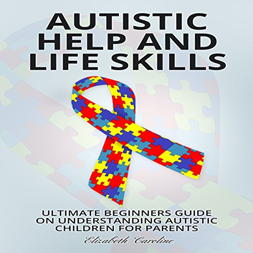 Autistic Help and Life Skills: Ultimate Beginners Guide on Understanding Autistic Children for Parents audiobook cover art