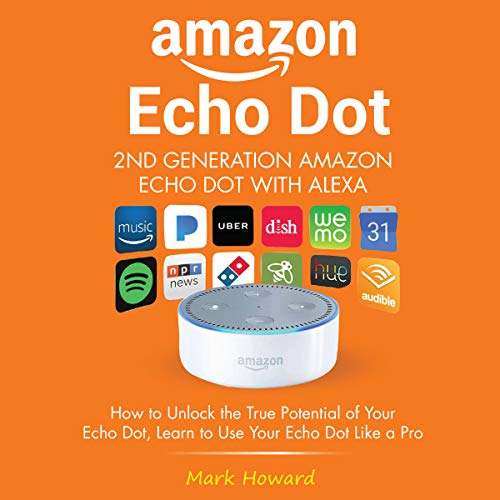Amazon Echo Dot - 2nd Generation Amazon Echo Dot with Alexa     How to Unlock the True Potential of Your Echo Dot - Learn to Use Your Echo Dot like a Pro              By:                                                                                                                                 Mark Howard                               Narrated by:                                                                                                                                 Robert Grothe                      Length: 1 hr and 13 mins     2 ratings     Overall 5.0