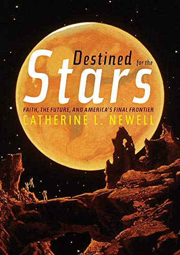 Destined for the Stars: Faith, the Future, and America's Final Frontier by Catherine L. Newell
