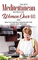 The Best Mediterranean Recipes for Women Over 60 2021: Healthy and Delicious Recipes for Snack and Appetizer