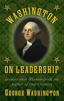 Washington on Leadership: Lessons and Wisdom from the Father of Our Country by [George Washington]