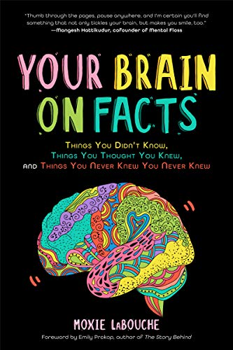 Your Brain on Facts: Things You Didn't Know, Things You Thought You Knew, and Things You Never Knew You Never Knew (Trivia, Quizzes, Fun Facts) by [Moxie LaBouche, Emily Prokop]
