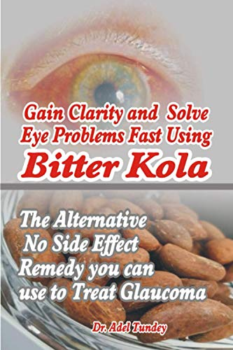Gain Clarity and Solve Eye Problems fast using Bitter Kola: The Alternative No Side Effect Remedy you can use to Treat Glaucoma