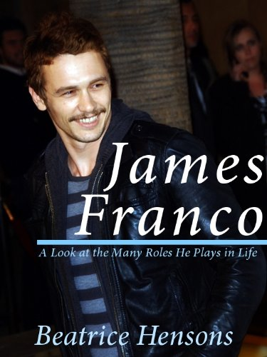 James Franco: The Living Renaissance Man - A Look at the Many Roles He Plays in Life (English Edition)