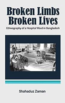 Broken Limbs, Broken Lives: Ethnography of a Hospital Ward in Bangladesh by [Shahaduz Zaman]