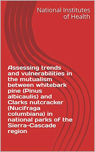 Assessing trends and vulnerabilities in the mutualism between whitebark pine (Pinus albicaulis) and Clarks nutcracker (Nucifraga columbiana) in national ... the Sierra-Cascade region (English Edition)