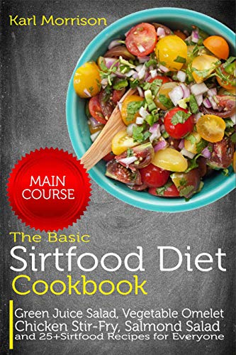 The Basic Sirtfood Diet Cookbook: MAIN COURSE-Green Juice Salad, Vegetable Omelet Chicken Stir-Fry, Salmond Salad and 25+ Sirtfood Recipes for Everyone (English Edition)