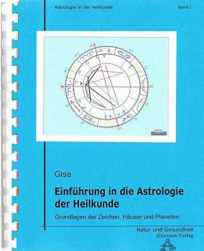 Einführung in die Astrologie der Heilkunde: Grundlagen der Zeichen, Häuser und Planeten