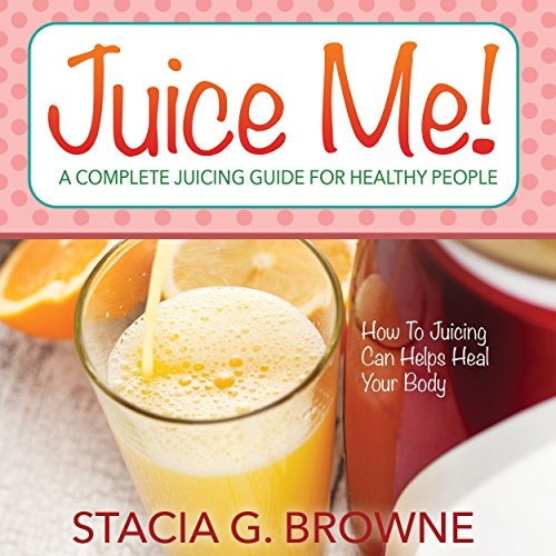 Juice Me! A Complete Juicing Guide for Healthy People audiobook cover art