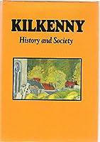 Kilkenny: History and Society - Interdiscplinary Essays on the History of an Irish County (The Irish County History & Society Series)