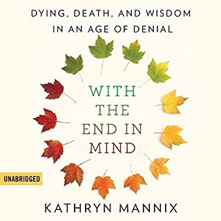 With the End in Mind     Dying, Death, and Wisdom in an Age of Denial              By:                                                                                                                                 Kathryn Mannix                               Narrated by:                                                                                                                                 Elizabeth Carling,                                                                                        Kathryn Mannix                      Length: 11 hrs and 47 mins     33 ratings     Overall 4.8