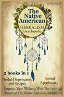 The Native American Herbalism Encyclopedia: 2 Books in 1: Herbal Dispensatory and Remedies - Herbal Apothecary: Improve Your Wellness With The Spiritual Power of The Native American Traditions