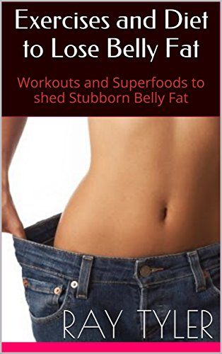 Exercises and Diet to Lose Belly Fat: Workouts and Superfoods to shed Stubborn Belly Fat
