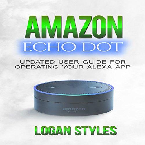 Amazon Echo Dot: Programming Your Alexa App: User Guide for Operating Your Alexa App and Amazon Echo Dot