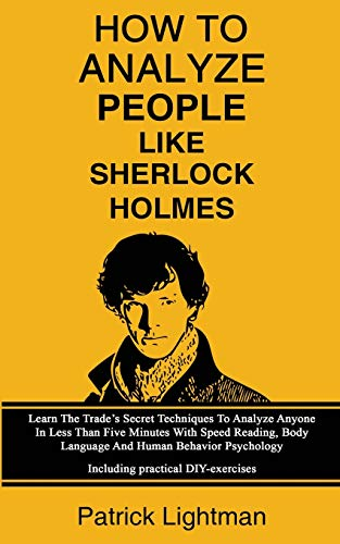 How To Analyze People Like Sherlock Holmes: Learn The Trade's Secret Techniques To Analyze Anyone In Less Than Five Minutes With Speed Reading, Body ... - Including Practical DIY-Exercises