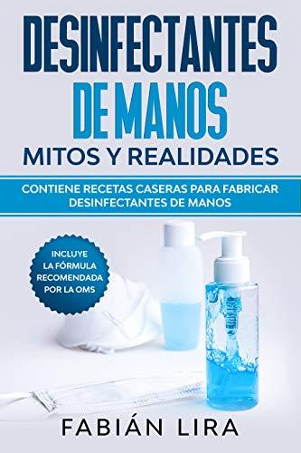 Desinfectantes de manos: mitos y realidades: Contiene recetas caseras para fabricar desinfectantes de manos y la fórmula recomendada por la OMS en contra del SARS-CoV-2