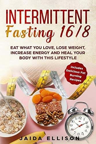 Intermittent Fasting 16/8: Eat What You Love, Lose Weight, Increase Energy and Heal Your Body with this Lifestyle. Includes Delicious Fat...