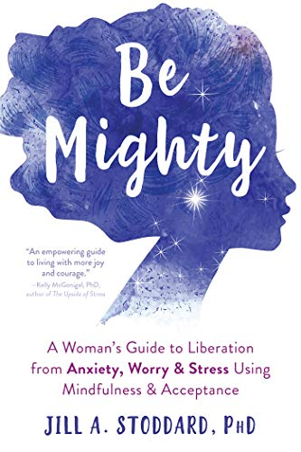 Be Mighty: A Woman's Guide to Liberation from Anxiety, Worry, and Stress Using Mindfulness and Acceptance