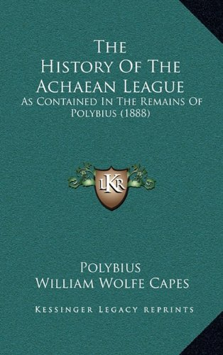 The History Of The Achaean League: As Contained In The Remains Of Polybius (1888)