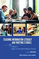 Teaching Information Literacy and Writing Studies: Upper-level and Graduate Courses (Purdue Information Literacy Handbooks)