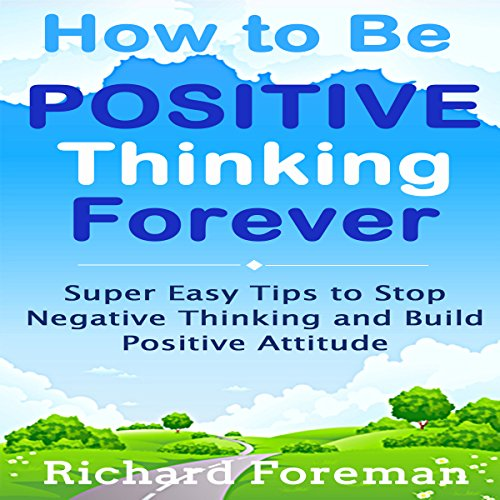 How to Be Positive Thinking Forever     Super Easy Tips to Stop Negative Thinking and Build Positive Attitude               By:                                                                                                                                 Richard Foreman                               Narrated by:                                                                                                                                 Millian Quinteros                      Length: 1 hr and 18 mins     Not rated yet     Overall 0.0