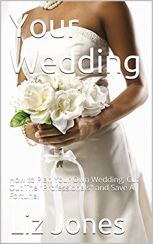 Your Wedding (2016 Update): How to Plan Your Own Wedding, Cut Out The \Professionals\ and Save A Fortune! (English Edition)