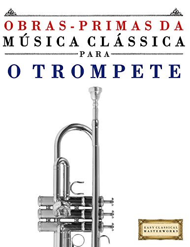 Obras-Primas da Música Clássica para o Trompete: Peças fáceis de Bach, Beethoven, Brahms, Handel, Haydn, Mozart, Schubert, Tchaikovsky, Vivaldi e Wagner (Portuguese Edition)