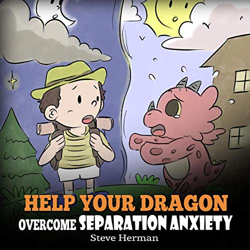 Help Your Dragon Overcome Separation Anxiety: A Cute Children's Story to Teach Kids How to Cope with Different Kinds of Separation Anxiety, Loneliness and Loss (My Dragon Books, Book 35)