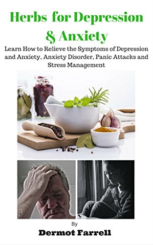 Herbs for Depression and Anxiety: LEARN HOW TO RELIEVE THE SYMPTOMS OF DEPRESSION AND ANXIETY, ANXIETY DISORDER, PANIC ATTACKS AND STRESS MANAGEMENT (HERBAL ... MENTAL AND EMOTIONAL WELL-BEING Book 1) by [Dermot Farrell]