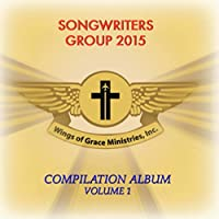 Wings Of Grace Ministries, Inc.: Songwriters Group 2015 CompilationAlbum, Vol. 1