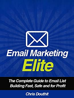 Email Marketing Elite: The Complete Guide to Email List Building Fast, Safe and for Profit (Internet Marketing System Book 4) by [Chris Douthit]