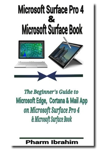 Microsoft Surface Pro 4 & Microsoft Surface Book: The Beginner's Guide to Microsoft Edge, Cortana & Mail App on Microsoft Surface Pro 4 & Microsoft Surface Book