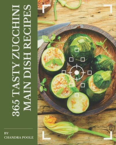 365 Tasty Zucchini Main Dish Recipes: Enjoy Everyday With Zucchini Main Dish Cookbook!