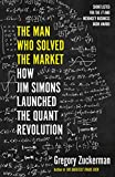 The Man Who Solved the Market: How Jim Simons Launched the Quant Revolution SHORTLISTED FOR THE FT & MCKINSEY BUSINESS BOOK OF THE YEAR AWARD 2019 - Gregory Zuckerman