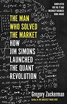 The Man Who Solved the Market: How Jim Simons Launched the Quant Revolution SHORTLISTED FOR THE FT & MCKINSEY BUSINESS BOOK OF THE YEAR AWARD 2019 by [Gregory Zuckerman]