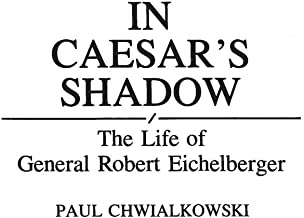 In Caesar's Shadow: The Life of General Robert Eichelberger (Bio-Bibliographies in the Performing Arts,)