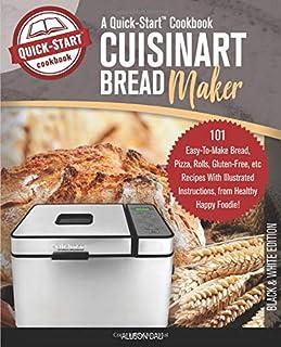 Cuisinart Bread Maker, A Quick-Start Cookbook: 101 Easy-To-Make Bread, Pizza, Rolls, Gluten-Free, etc Recipes With Illustr...