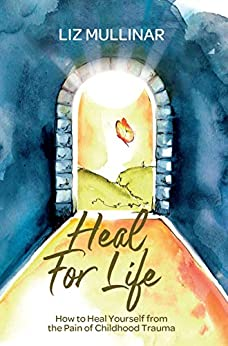 Heal For Life: How to Heal Yourself from the Pain of Childhood Trauma by [Liz Mullinar]