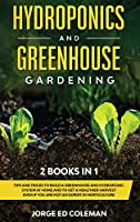 Hydroponics and Greenhouse Gardening: 2 BOOKS IN 1 - Tips And Tricks To Build A Greenhouse And Hydroponic System At Home And To Get A Healthier Harvest Even If You Are Not An Expert In Horticulture