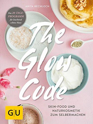 The Glow Code: Skin-Food und Naturkosmetik zum Selbermachen. Das 28-Tage-Programm für leuchtend schöne Haut (GU Naturtitel)