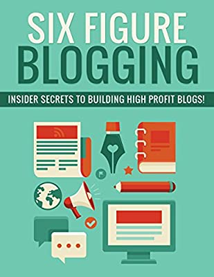 Six Figure Blogging - Insider Secrets to Building High Profit Blogs