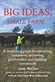 Big Ideas, Small Farm: A marketing guide for attracting customers, increasing profitability, and building community.