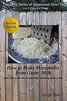 How To Make Goats' Milk Mozzarella: plus what to do with all that whey including make ricotta (The Little Series of Homestead How-Tos from 5 Acres & A Dream Book 7) by [Leigh Tate]