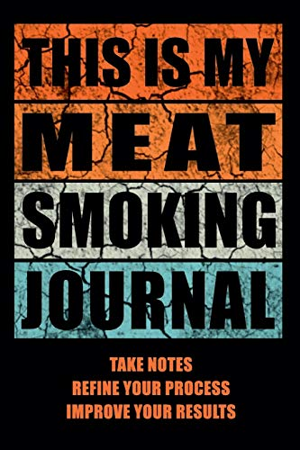 This Is My Meat Smoking Journal: The Smoker's Must-Have Accessory for Every Barbecue Lover - Take Notes, Refine Process, Improve Result - Become the BBQ Guru