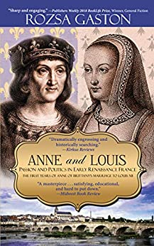 Anne and Louis: Passion and Politics in Early Renaissance France (Anne of Brittany Series Book 2) by [Rozsa Gaston]