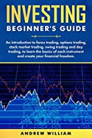 Investing beginner's guide: An introduction to forex trading, options trading, stock market trading, swing trading and day trading to learn the basics of each instrument and create your financial freedom.